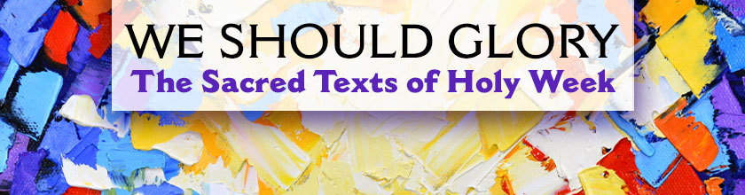 We Should Glory: The Sacred Texts of Holy Week