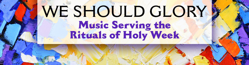 We Should Glory: Music Serving the Rituals of Holy Week