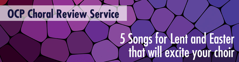 5 Songs for Lent and Easter that will excite your choir