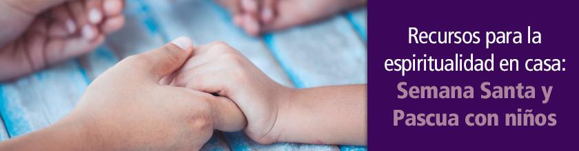 Recursos para la espiritualidad en casa Semana Santa y Pascua con niños