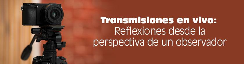Transmisiones en vivo: Reflexiones desde la perspectiva de un observador