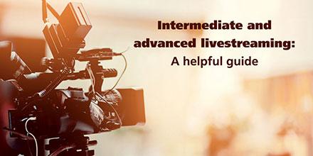 Intermediate and advanced livestreaming: A helpful guide