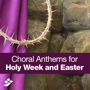 Choral Anthems for Holy Week and Easter